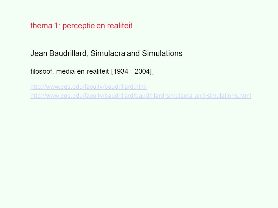 thema 1: perceptie en realiteit Jean Baudrillard, Simulacra and Simulations filosoof, media en realiteit [1934 - 2004] http://www.egs.edu/faculty/baudrillard.html http://www.egs.edu/faculty/baudrillard/baudrillard-simulacra-and-simulations.html
