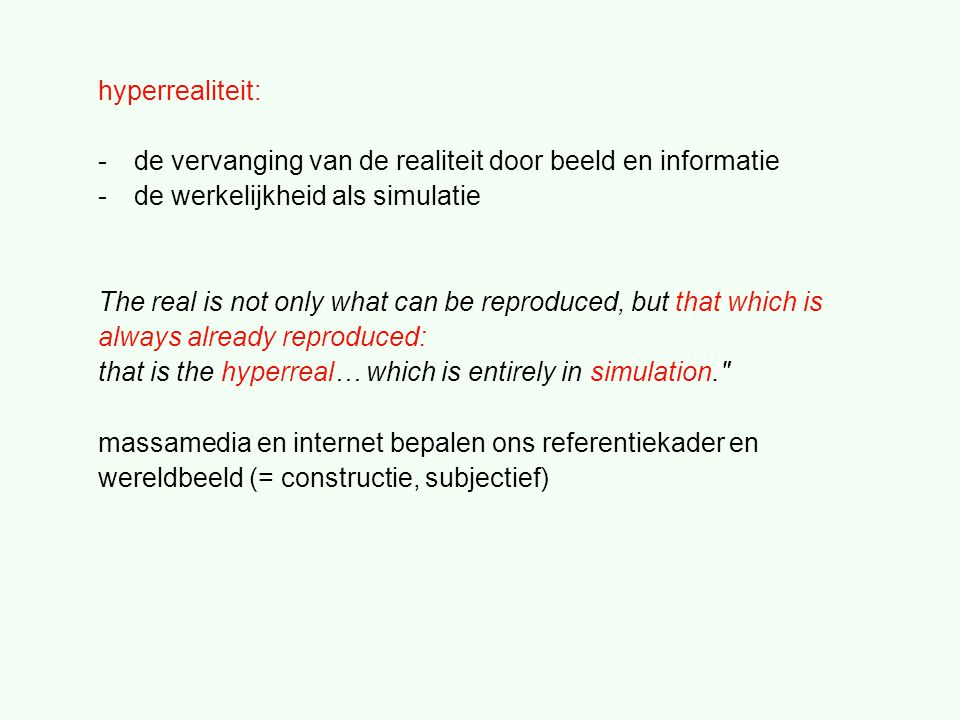 hyperrealiteit: -de vervanging van de realiteit door beeld en informatie -de werkelijkheid als simulatie The real is not only what can be reproduced, but that which is always already reproduced: that is the hyperreal… which is entirely in simulation. massamedia en internet bepalen ons referentiekader en wereldbeeld (= constructie, subjectief)