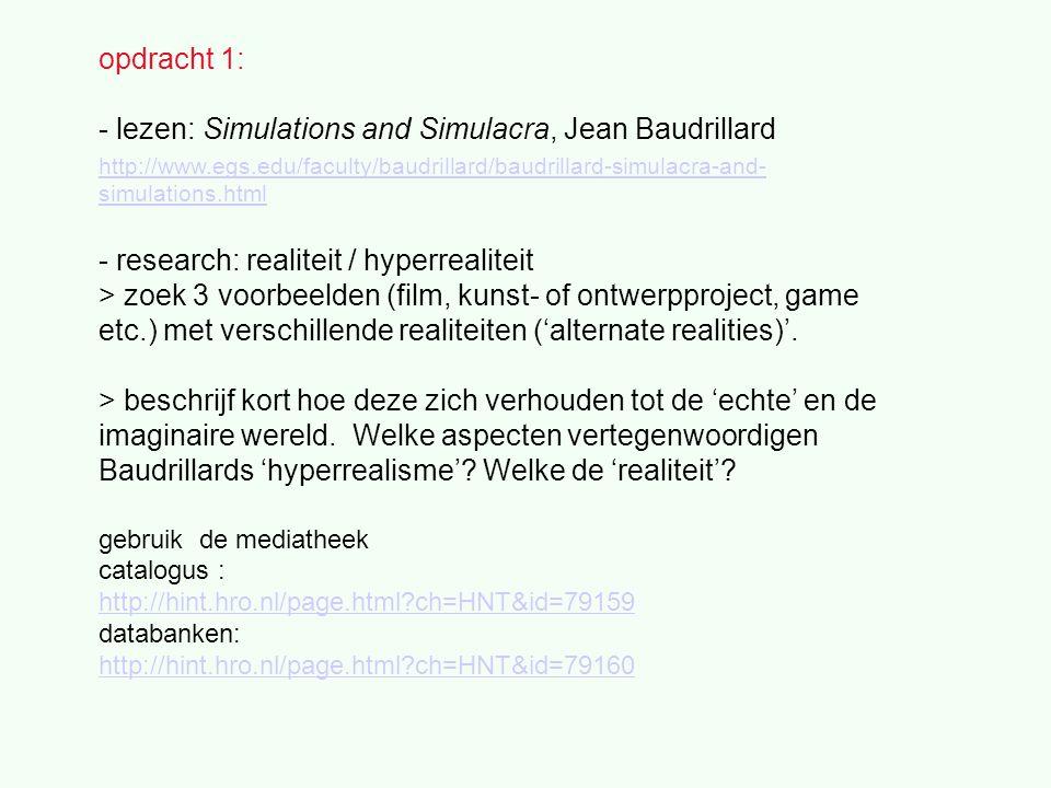 opdracht 1: - lezen: Simulations and Simulacra, Jean Baudrillard http://www.egs.edu/faculty/baudrillard/baudrillard-simulacra-and- simulations.html - research: realiteit / hyperrealiteit > zoek 3 voorbeelden (film, kunst- of ontwerpproject, game etc.) met verschillende realiteiten ('alternate realities)'.