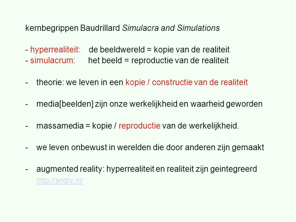 kernbegrippen Baudrillard Simulacra and Simulations - hyperrealiteit: de beeldwereld = kopie van de realiteit - simulacrum: het beeld = reproductie van de realiteit -theorie: we leven in een kopie / constructie van de realiteit -media[beelden] zijn onze werkelijkheid en waarheid geworden -massamedia = kopie / reproductie van de werkelijkheid.