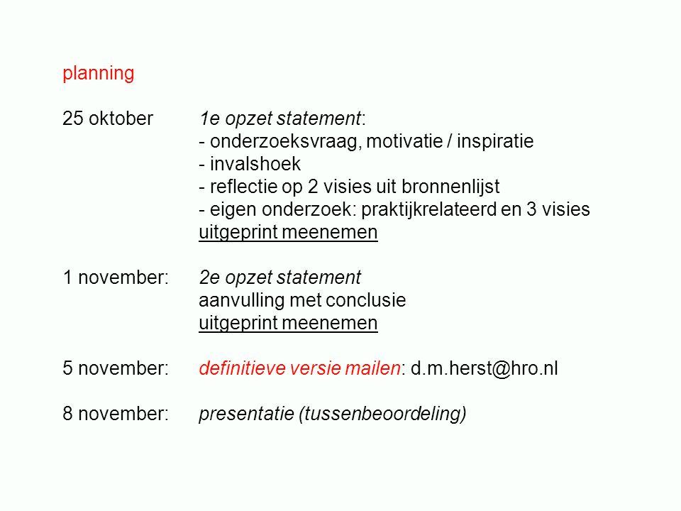planning 25 oktober1e opzet statement: - onderzoeksvraag, motivatie / inspiratie - invalshoek - reflectie op 2 visies uit bronnenlijst - eigen onderzoek: praktijkrelateerd en 3 visies uitgeprint meenemen 1 november: 2e opzet statement aanvulling met conclusie uitgeprint meenemen 5 november:definitieve versie mailen: d.m.herst@hro.nl 8 november:presentatie (tussenbeoordeling)