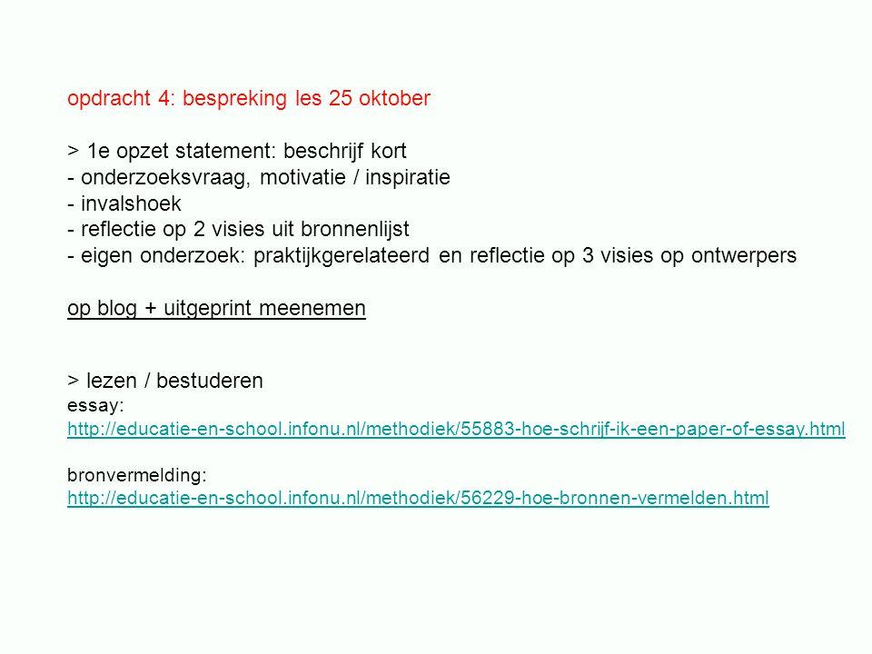 opdracht 4: bespreking les 25 oktober > 1e opzet statement: beschrijf kort - onderzoeksvraag, motivatie / inspiratie - invalshoek - reflectie op 2 visies uit bronnenlijst - eigen onderzoek: praktijkgerelateerd en reflectie op 3 visies op ontwerpers op blog + uitgeprint meenemen > lezen / bestuderen essay: http://educatie-en-school.infonu.nl/methodiek/55883-hoe-schrijf-ik-een-paper-of-essay.html bronvermelding: http://educatie-en-school.infonu.nl/methodiek/56229-hoe-bronnen-vermelden.html