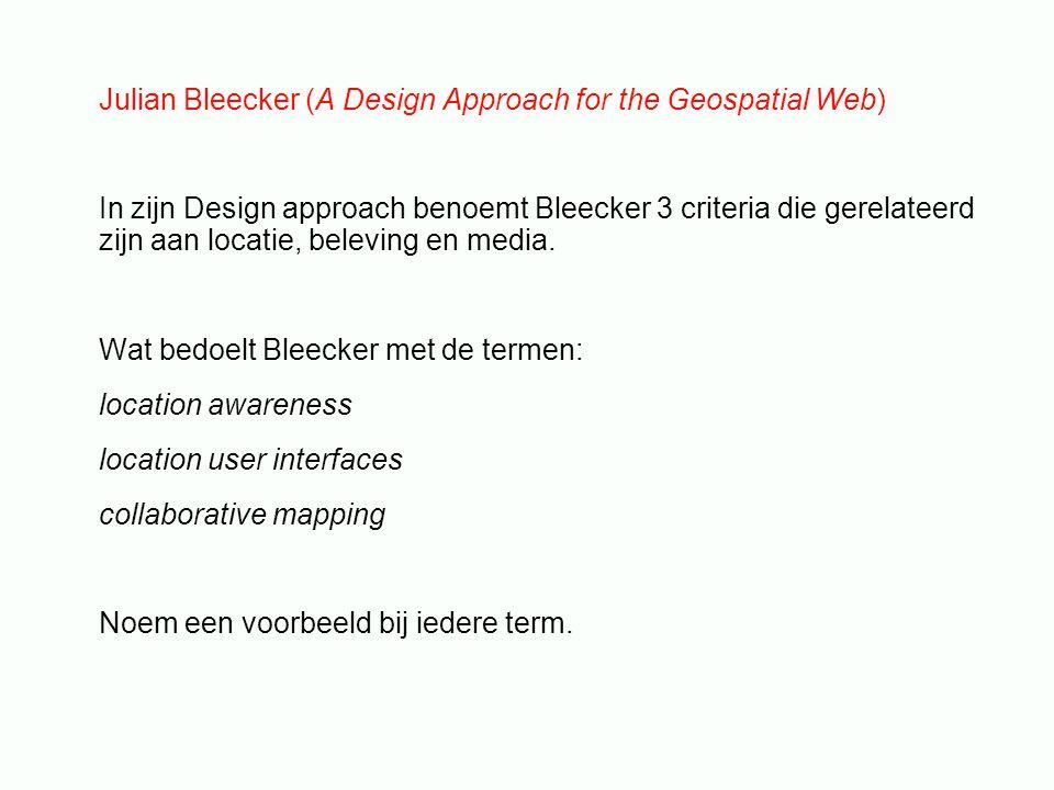 Julian Bleecker (A Design Approach for the Geospatial Web) In zijn Design approach benoemt Bleecker 3 criteria die gerelateerd zijn aan locatie, beleving en media.