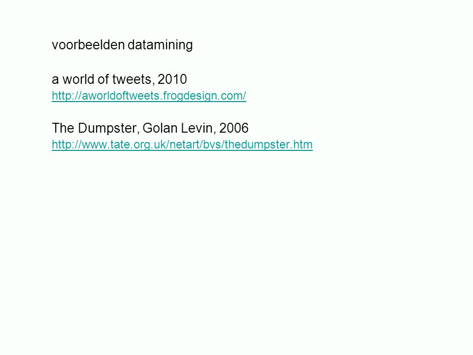 voorbeelden datamining a world of tweets, 2010 http://aworldoftweets.frogdesign.com/ The Dumpster, Golan Levin, 2006 http://www.tate.org.uk/netart/bvs/thedumpster.htm