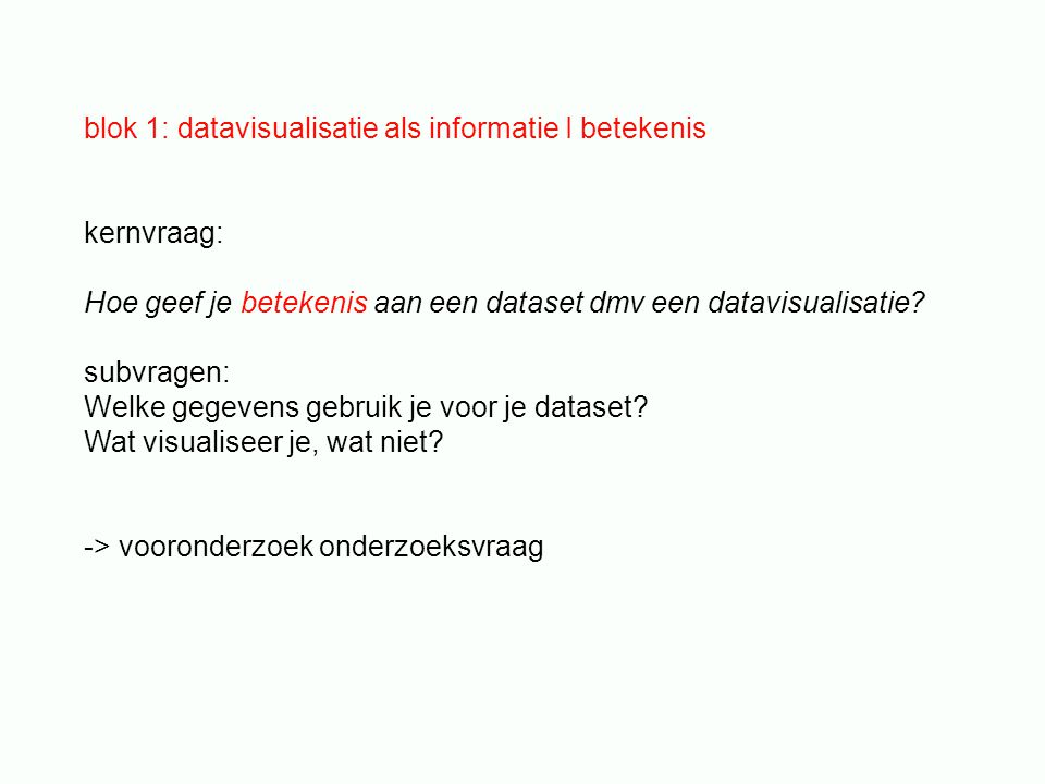 blok 1: datavisualisatie als informatie I betekenis kernvraag: Hoe geef je betekenis aan een dataset dmv een datavisualisatie.