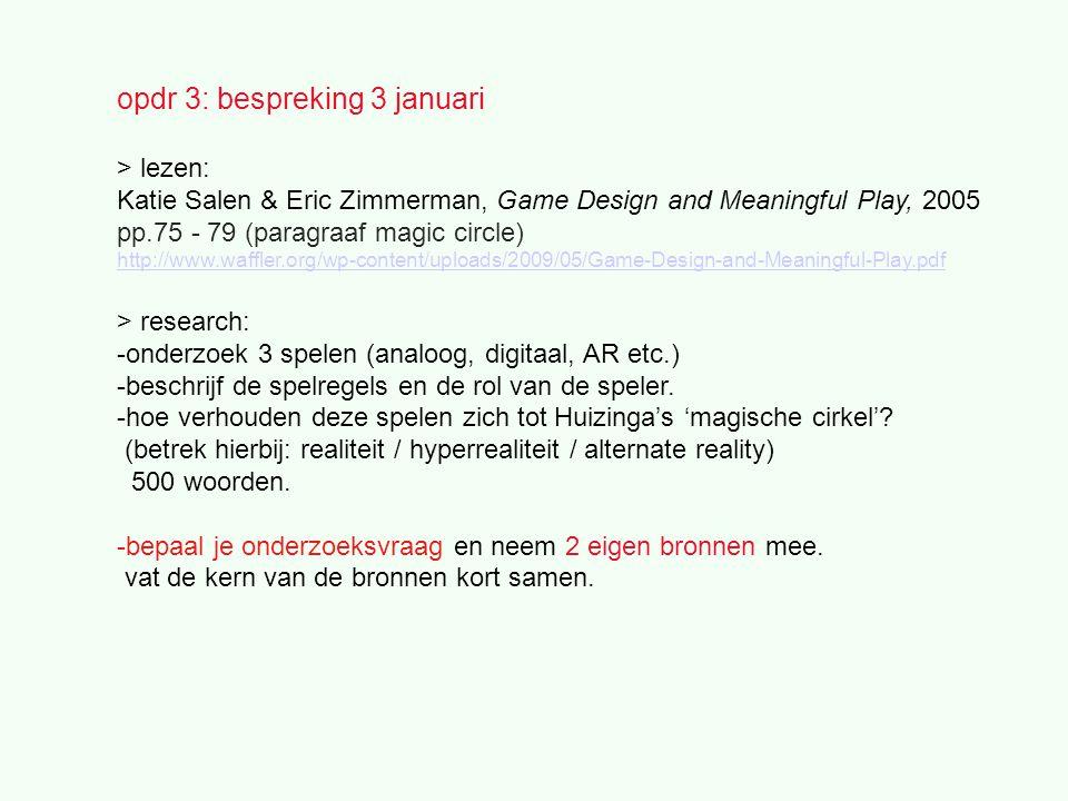 opdr 3: bespreking 3 januari > lezen: Katie Salen & Eric Zimmerman, Game Design and Meaningful Play, 2005 pp.75 - 79 (paragraaf magic circle) http://www.waffler.org/wp-content/uploads/2009/05/Game-Design-and-Meaningful-Play.pdf > research: -onderzoek 3 spelen (analoog, digitaal, AR etc.) -beschrijf de spelregels en de rol van de speler.