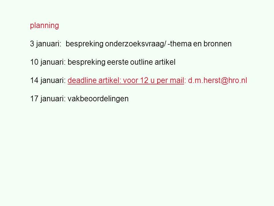 planning 3 januari: bespreking onderzoeksvraag/ -thema en bronnen 10 januari: bespreking eerste outline artikel 14 januari: deadline artikel: voor 12 u per mail: d.m.herst@hro.nl 17 januari: vakbeoordelingen