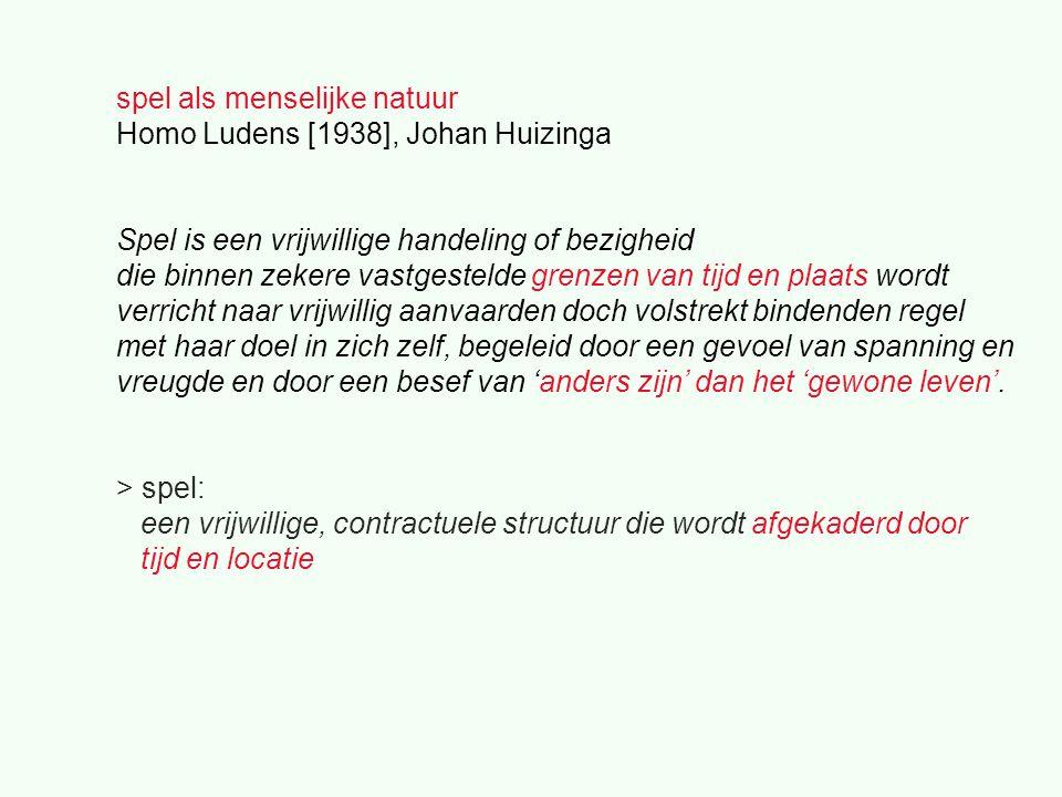 spel als menselijke natuur Homo Ludens [1938], Johan Huizinga Spel is een vrijwillige handeling of bezigheid die binnen zekere vastgestelde grenzen van tijd en plaats wordt verricht naar vrijwillig aanvaarden doch volstrekt bindenden regel met haar doel in zich zelf, begeleid door een gevoel van spanning en vreugde en door een besef van 'anders zijn' dan het 'gewone leven'.