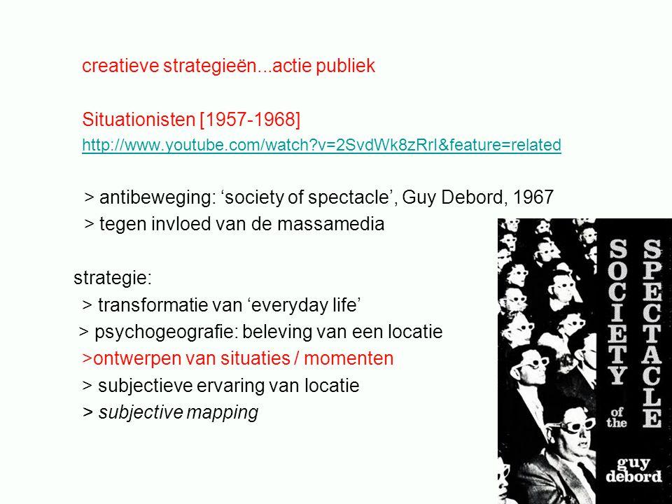 creatieve strategieën...actie publiek Situationisten [1957-1968] http://www.youtube.com/watch v=2SvdWk8zRrI&feature=related > antibeweging: 'society of spectacle', Guy Debord, 1967 > tegen invloed van de massamedia strategie: > transformatie van 'everyday life' > psychogeografie: beleving van een locatie >ontwerpen van situaties / momenten > subjectieve ervaring van locatie > subjective mapping