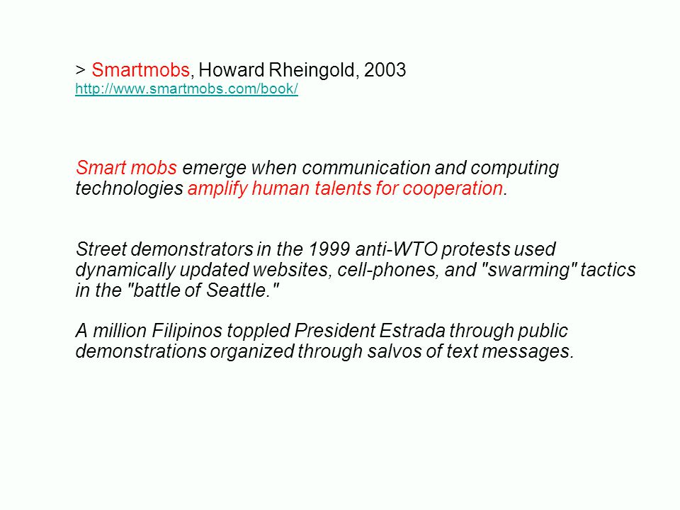 > Smartmobs, Howard Rheingold, 2003 http://www.smartmobs.com/book/ Smart mobs emerge when communication and computing technologies amplify human talents for cooperation.