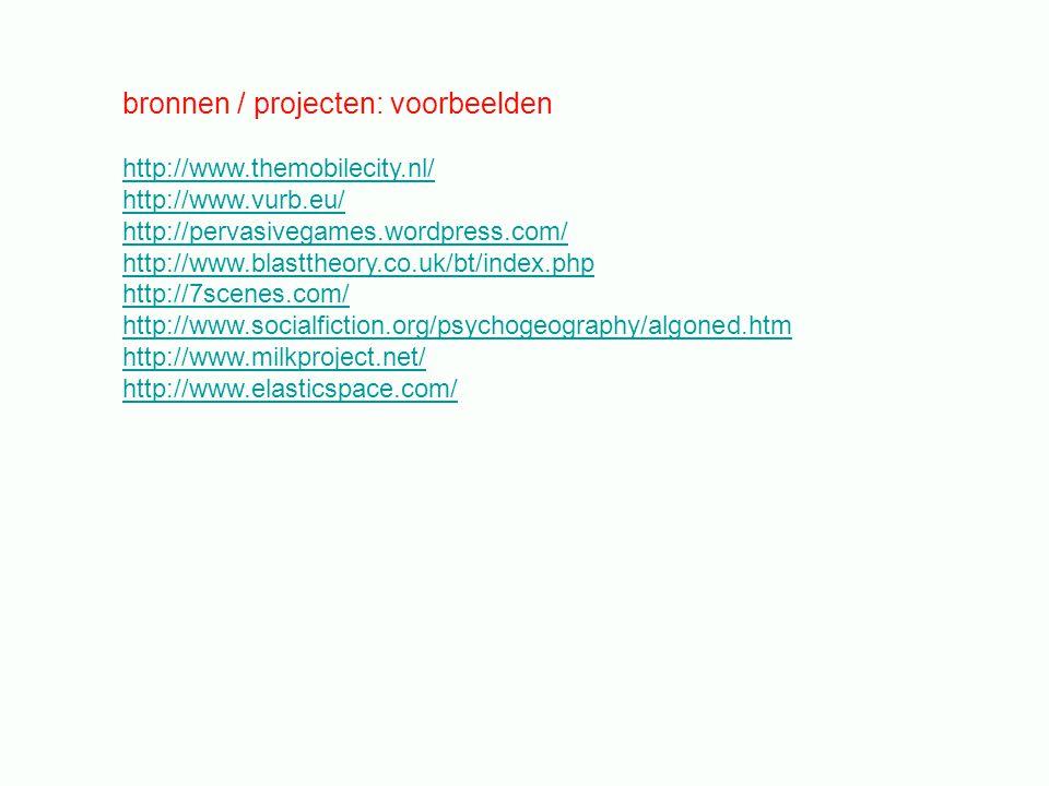 bronnen / projecten: voorbeelden http://www.themobilecity.nl/ http://www.vurb.eu/ http://pervasivegames.wordpress.com/ http://www.blasttheory.co.uk/bt/index.php http://7scenes.com/ http://www.socialfiction.org/psychogeography/algoned.htm http://www.milkproject.net/ http://www.elasticspace.com/