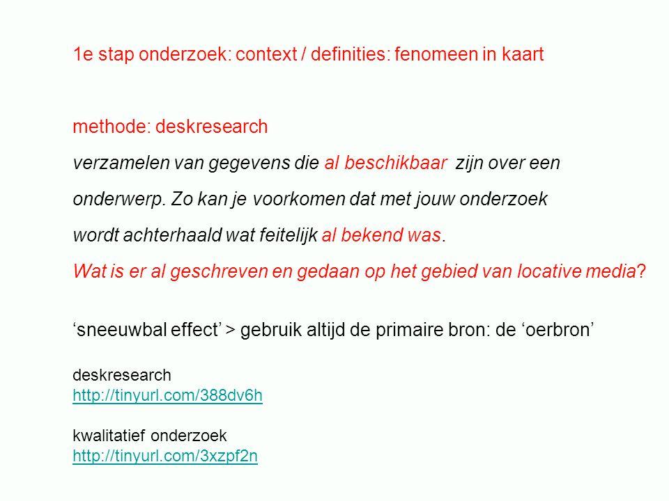 1e stap onderzoek: context / definities: fenomeen in kaart methode: deskresearch verzamelen van gegevens die al beschikbaar zijn over een onderwerp.
