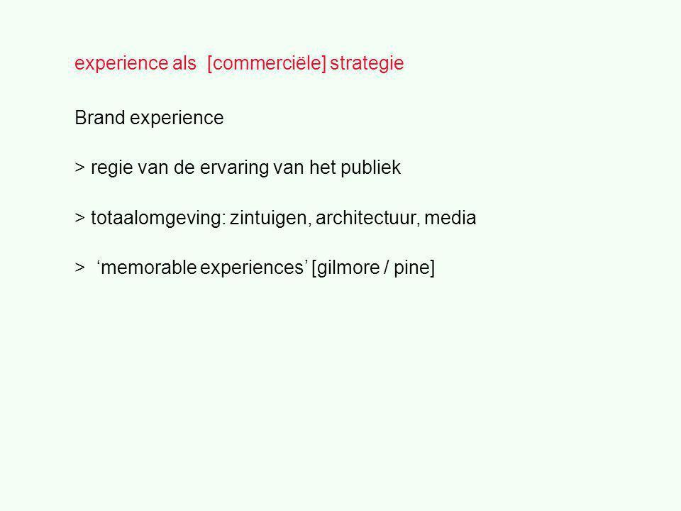 experience als [commerciële] strategie Brand experience > regie van de ervaring van het publiek > totaalomgeving: zintuigen, architectuur, media > 'memorable experiences' [gilmore / pine]