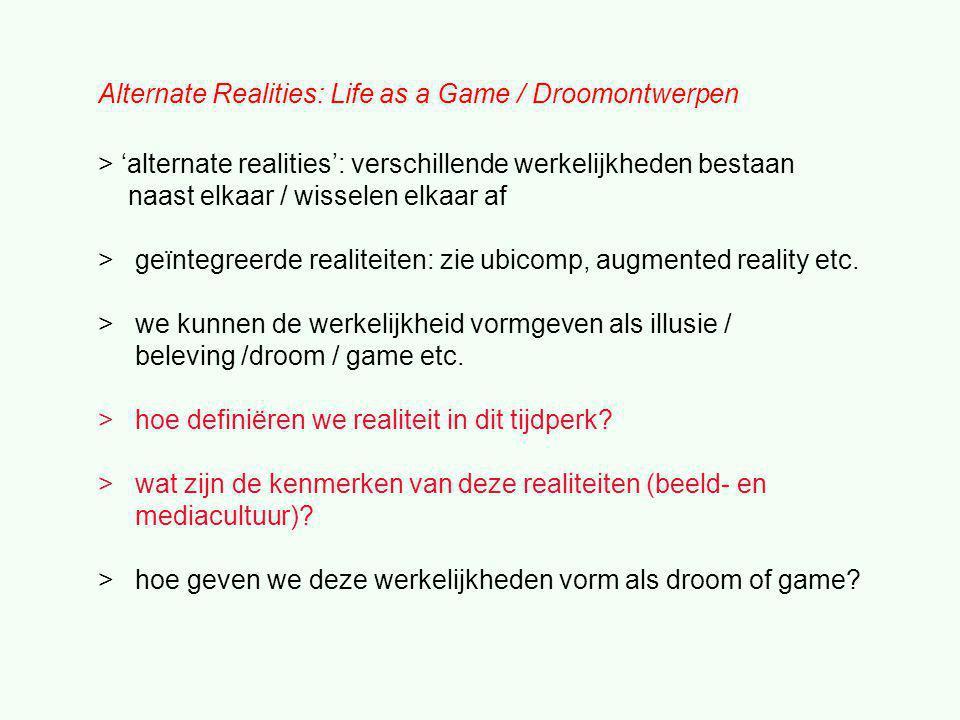 Alternate Realities: Life as a Game / Droomontwerpen > 'alternate realities': verschillende werkelijkheden bestaan naast elkaar / wisselen elkaar af > geïntegreerde realiteiten: zie ubicomp, augmented reality etc.