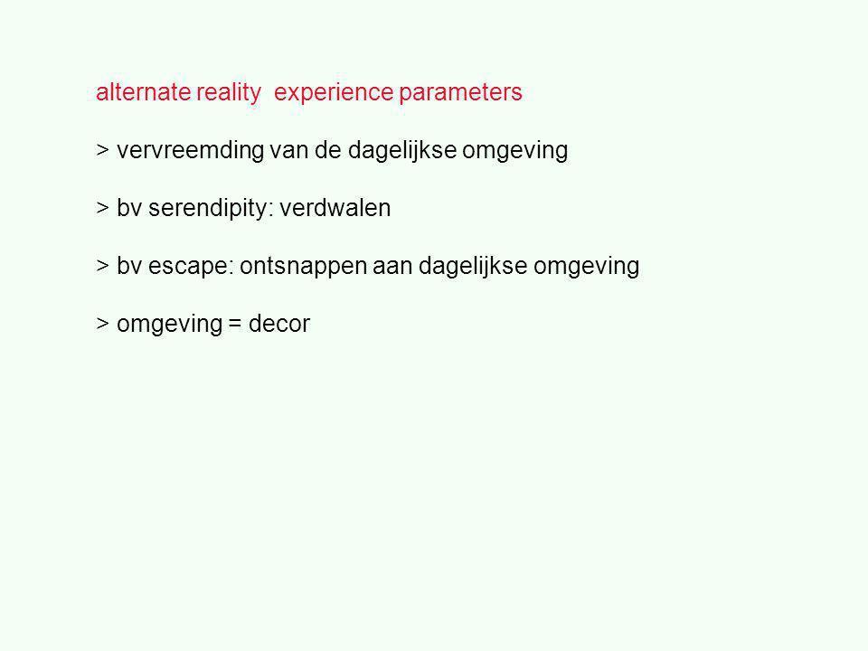 alternate reality experience parameters > vervreemding van de dagelijkse omgeving > bv serendipity: verdwalen > bv escape: ontsnappen aan dagelijkse omgeving > omgeving = decor