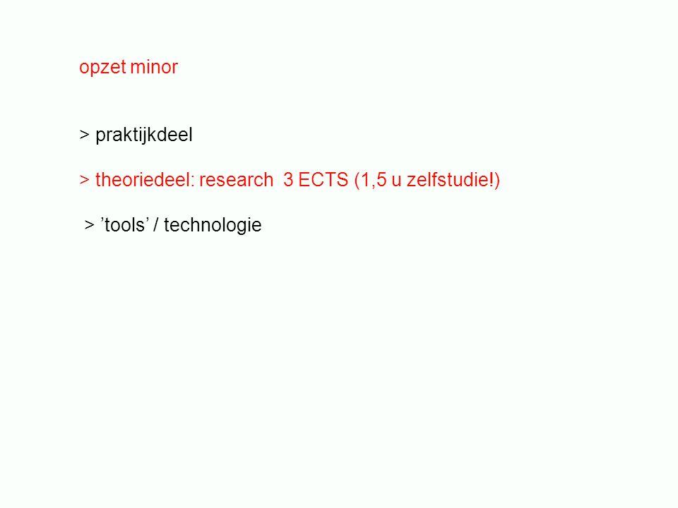 opzet minor > praktijkdeel > theoriedeel: research 3 ECTS (1,5 u zelfstudie!) > 'tools' / technologie