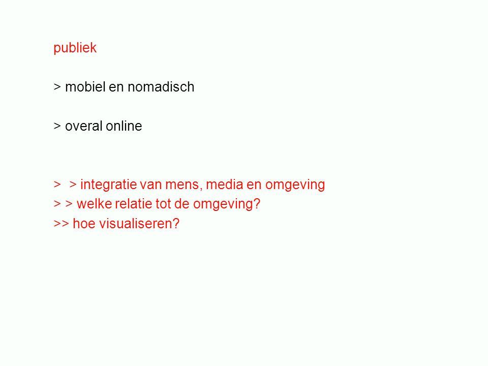 publiek > mobiel en nomadisch > overal online > > integratie van mens, media en omgeving > > welke relatie tot de omgeving? >> hoe visualiseren?
