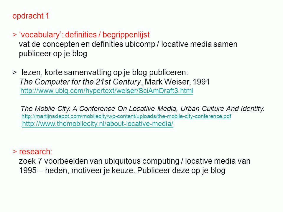 opdracht 1 > 'vocabulary': definities / begrippenlijst vat de concepten en definities ubicomp / locative media samen publiceer op je blog > lezen, korte samenvatting op je blog publiceren: The Computer for the 21st Century, Mark Weiser, 1991 http://www.ubiq.com/hypertext/weiser/SciAmDraft3.html The Mobile City.
