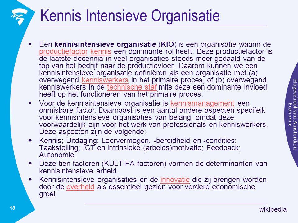 13 Kennis Intensieve Organisatie  Een kennisintensieve organisatie (KIO) is een organisatie waarin de productiefactor kennis een dominante rol heeft.