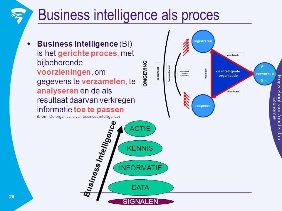 26 Business intelligence als proces  Business Intelligence (BI) is het gerichte proces, met bijbehorende voorzieningen, om gegevens te verzamelen, te analyseren en de als resultaat daarvan verkregen informatie toe te passen.