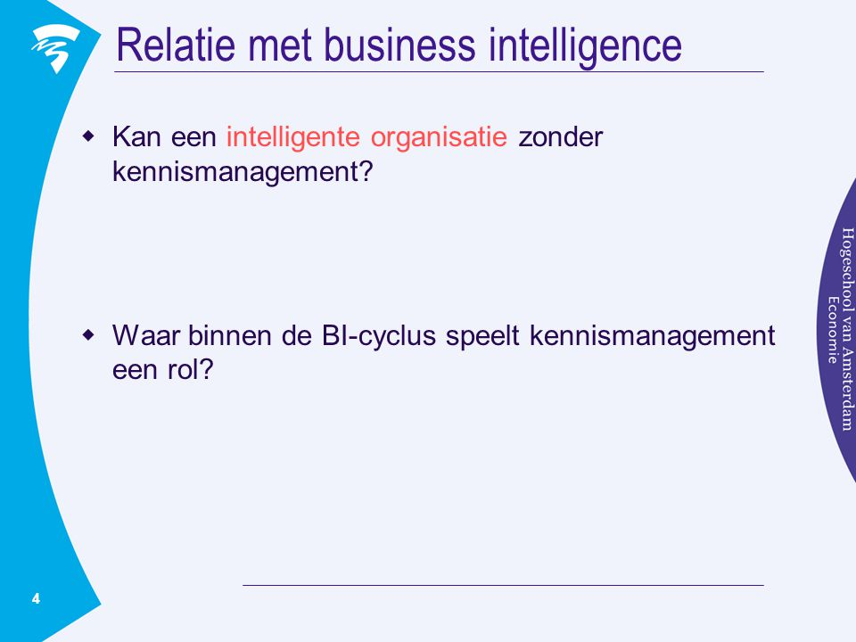 4 Relatie met business intelligence  Kan een intelligente organisatie zonder kennismanagement?  Waar binnen de BI-cyclus speelt kennismanagement een