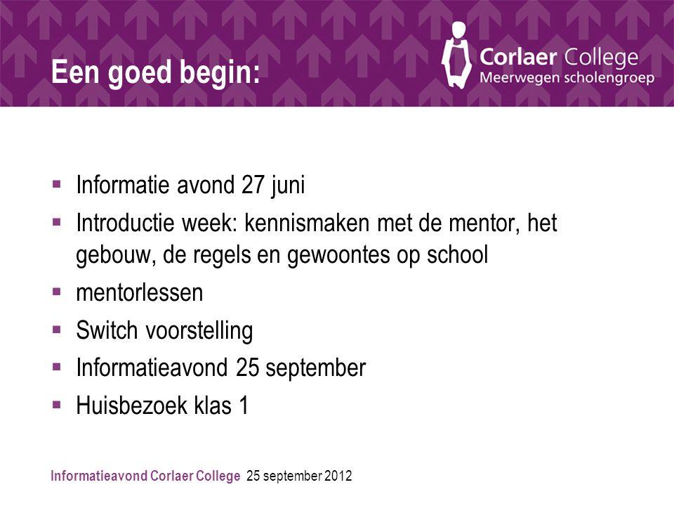 Informatieavond Corlaer College 25 september 2012 Een goed begin:  Informatie avond 27 juni  Introductie week: kennismaken met de mentor, het gebouw