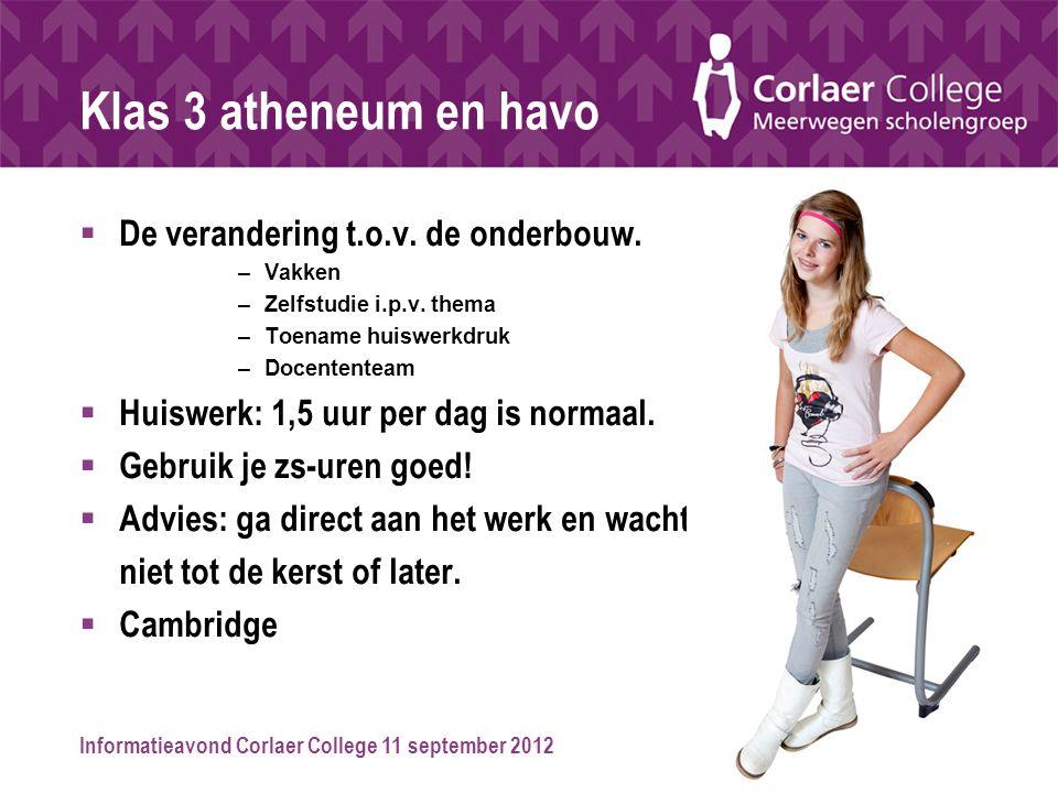 Informatieavond Corlaer College 11 september 2012 Klas 3 atheneum en havo  De verandering t.o.v. de onderbouw. –Vakken –Zelfstudie i.p.v. thema –Toen