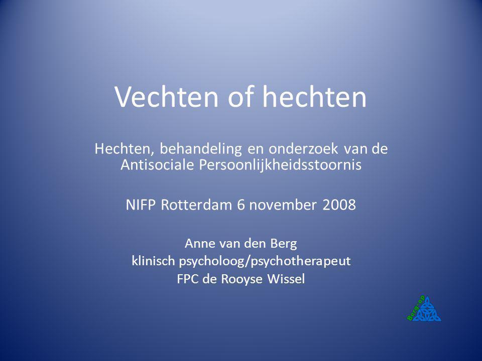 Vechten of hechten Hechten, behandeling en onderzoek van de Antisociale Persoonlijkheidsstoornis NIFP Rotterdam 6 november 2008 Anne van den Berg klin