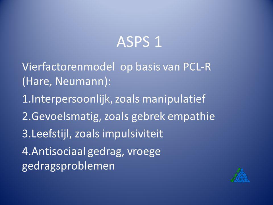 ASPS 1 Vierfactorenmodel op basis van PCL-R (Hare, Neumann): 1.Interpersoonlijk, zoals manipulatief 2.Gevoelsmatig, zoals gebrek empathie 3.Leefstijl,
