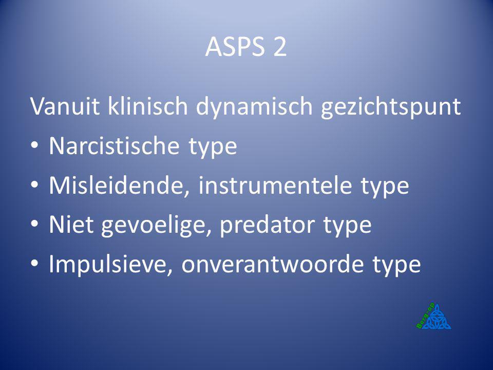 ASPS 2 Vanuit klinisch dynamisch gezichtspunt Narcistische type Misleidende, instrumentele type Niet gevoelige, predator type Impulsieve, onverantwoor