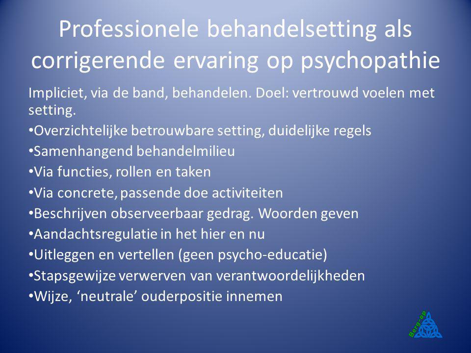 Professionele behandelsetting als corrigerende ervaring op psychopathie Impliciet, via de band, behandelen. Doel: vertrouwd voelen met setting. Overzi