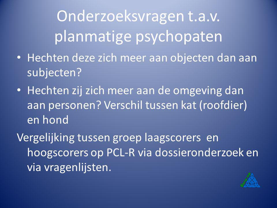 Onderzoeksvragen t.a.v. planmatige psychopaten Hechten deze zich meer aan objecten dan aan subjecten? Hechten zij zich meer aan de omgeving dan aan pe