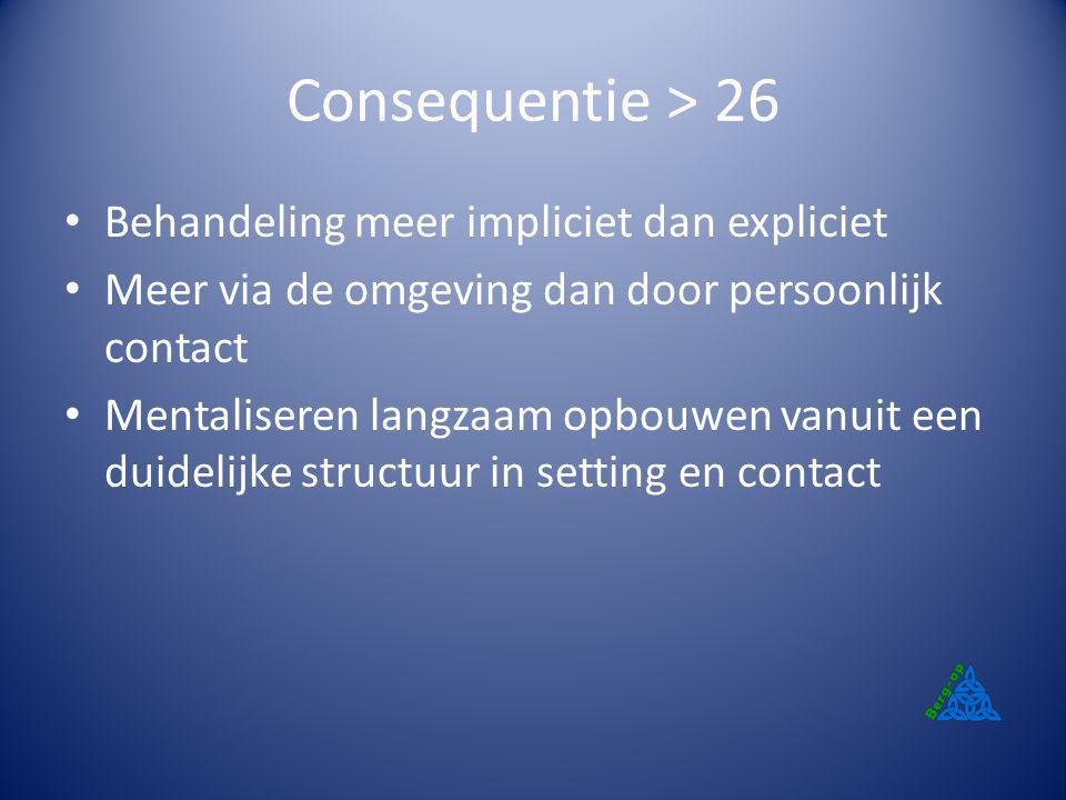 Consequentie > 26 Behandeling meer impliciet dan expliciet Meer via de omgeving dan door persoonlijk contact Mentaliseren langzaam opbouwen vanuit een
