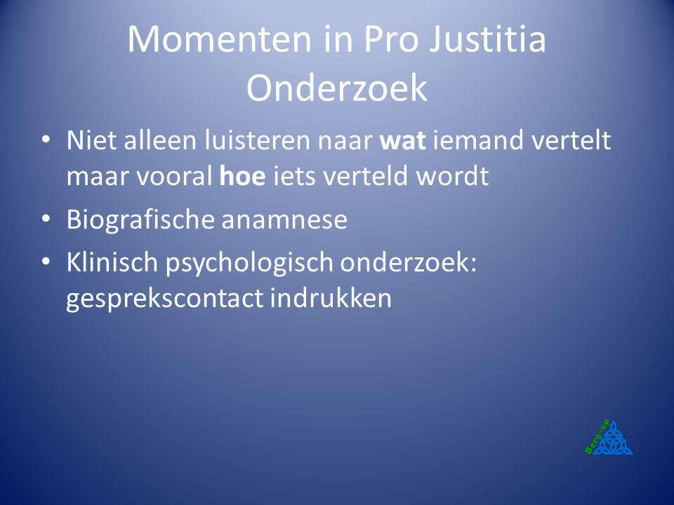 Momenten in Pro Justitia Onderzoek Niet alleen luisteren naar wat iemand vertelt maar vooral hoe iets verteld wordt Biografische anamnese Klinisch psy