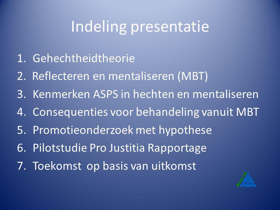 Indeling presentatie 1.Gehechtheidtheorie 2. Reflecteren en mentaliseren (MBT) 3.Kenmerken ASPS in hechten en mentaliseren 4.Consequenties voor behand