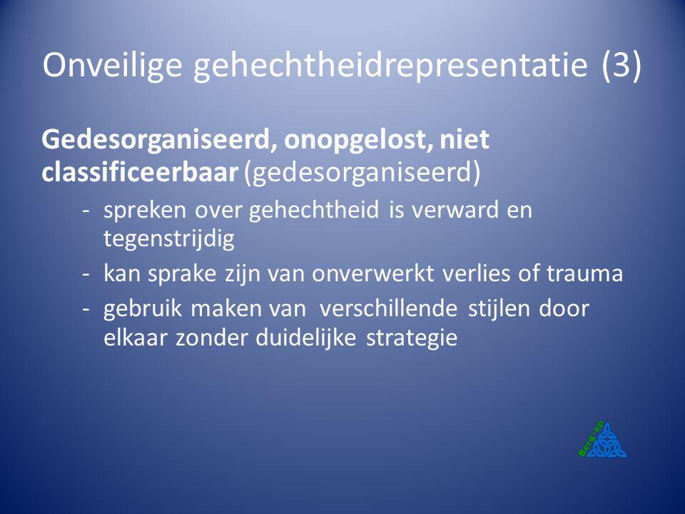 Onveilige gehechtheidrepresentatie (3) Gedesorganiseerd, onopgelost, niet classificeerbaar (gedesorganiseerd) -spreken over gehechtheid is verward en
