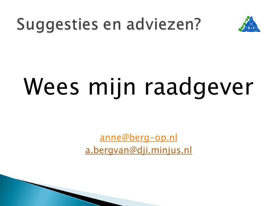 Wees mijn raadgever anne@berg-op.nl a.bergvan@dji.minjus.nl