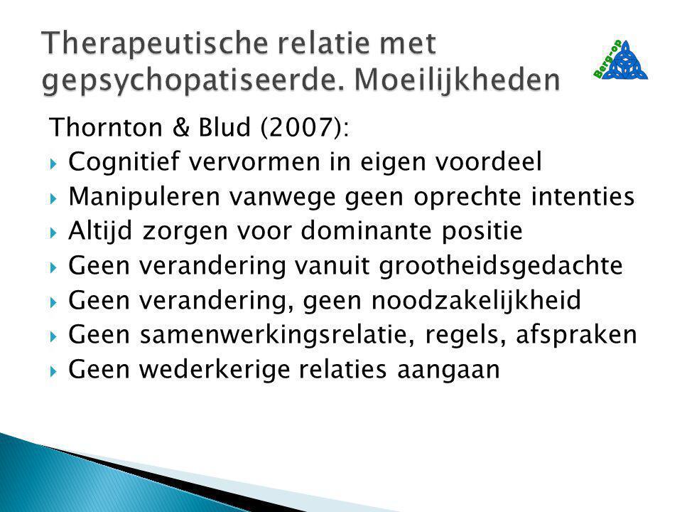Thornton & Blud (2007):  Cognitief vervormen in eigen voordeel  Manipuleren vanwege geen oprechte intenties  Altijd zorgen voor dominante positie  Geen verandering vanuit grootheidsgedachte  Geen verandering, geen noodzakelijkheid  Geen samenwerkingsrelatie, regels, afspraken  Geen wederkerige relaties aangaan
