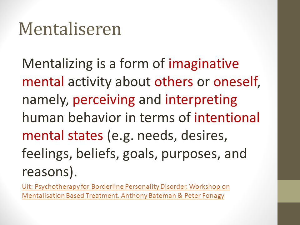 Mentaliseren Mentalizing is a form of imaginative mental activity about others or oneself, namely, perceiving and interpreting human behavior in terms of intentional mental states (e.g.
