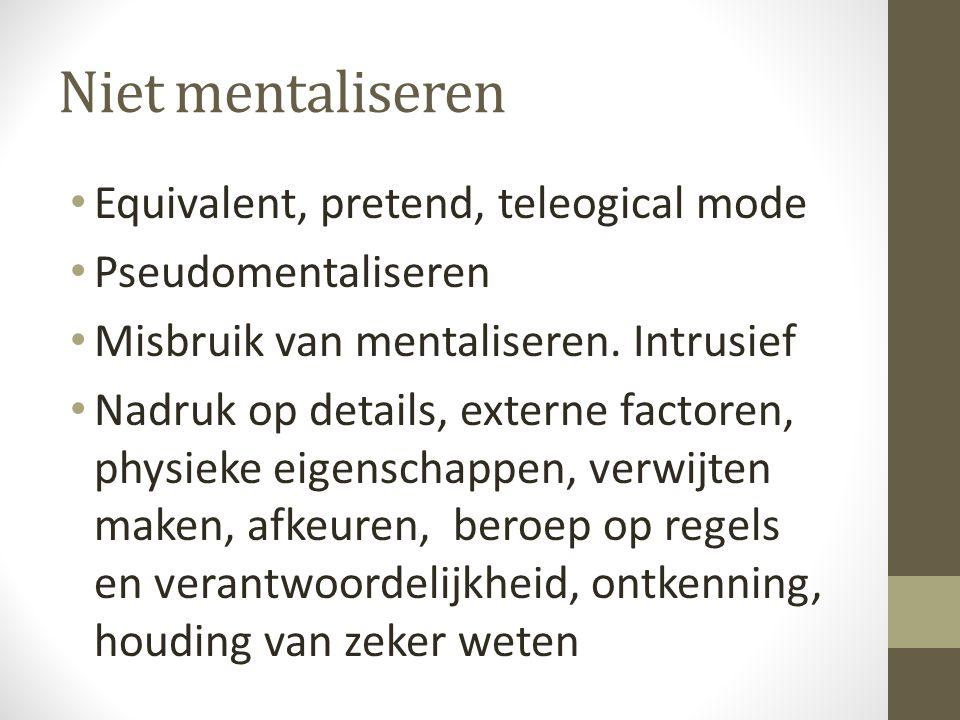 Niet mentaliseren Equivalent, pretend, teleogical mode Pseudomentaliseren Misbruik van mentaliseren. Intrusief Nadruk op details, externe factoren, ph