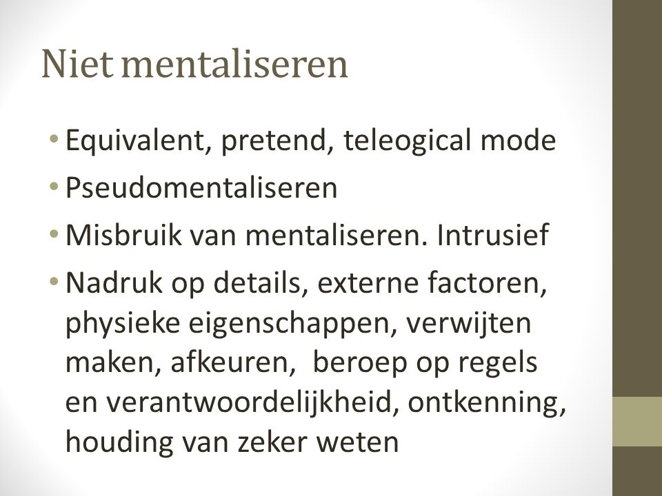 Niet mentaliseren Equivalent, pretend, teleogical mode Pseudomentaliseren Misbruik van mentaliseren.
