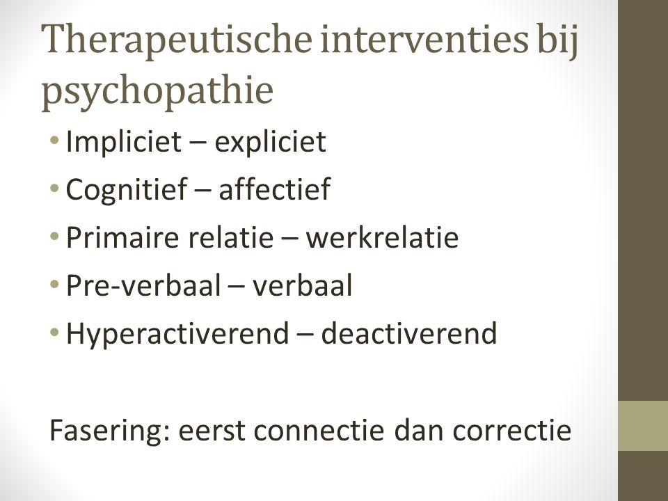 Therapeutische interventies bij psychopathie Impliciet – expliciet Cognitief – affectief Primaire relatie – werkrelatie Pre-verbaal – verbaal Hyperactiverend – deactiverend Fasering: eerst connectie dan correctie