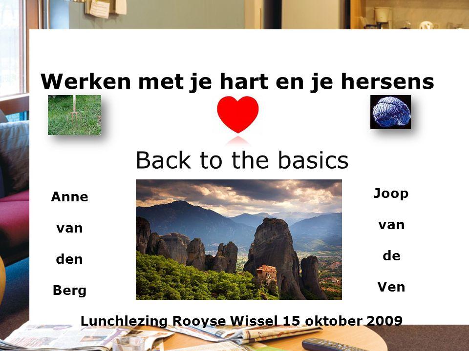 Werken met je hart en je hersens Back to the basics Anne van den Berg Joop van de Ven Lunchlezing Rooyse Wissel 15 oktober 2009