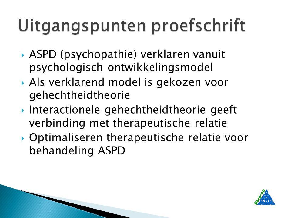  ASPD (psychopathie) verklaren vanuit psychologisch ontwikkelingsmodel  Als verklarend model is gekozen voor gehechtheidtheorie  Interactionele gehechtheidtheorie geeft verbinding met therapeutische relatie  Optimaliseren therapeutische relatie voor behandeling ASPD