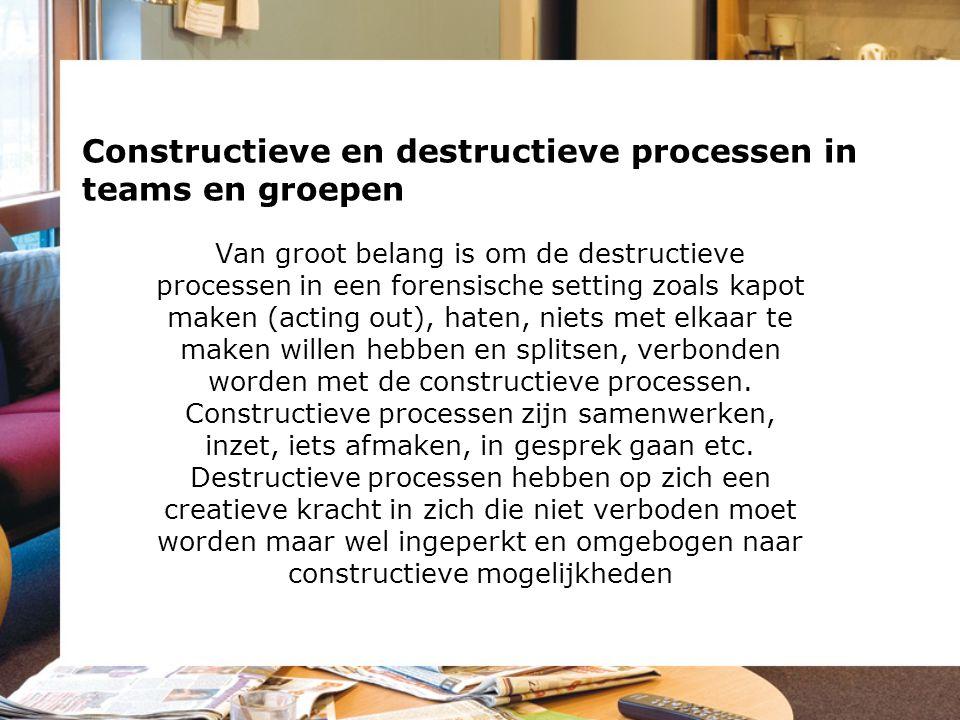 Constructieve en destructieve processen in teams en groepen Van groot belang is om de destructieve processen in een forensische setting zoals kapot ma