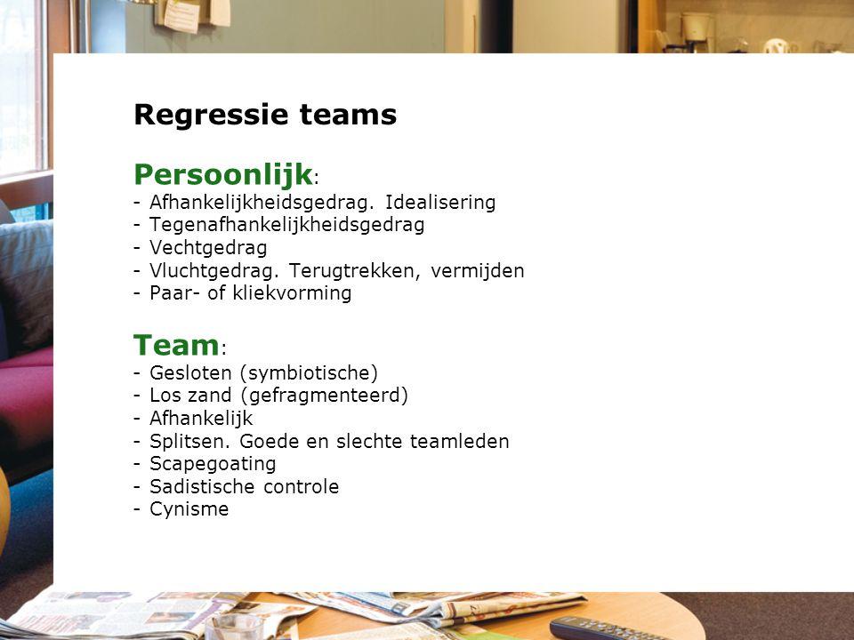 Regressie teams Persoonlijk : -Afhankelijkheidsgedrag. Idealisering -Tegenafhankelijkheidsgedrag -Vechtgedrag -Vluchtgedrag. Terugtrekken, vermijden -