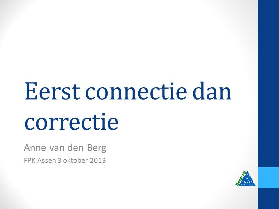 Eerst connectie dan correctie Anne van den Berg FPK Assen 3 oktober 2013