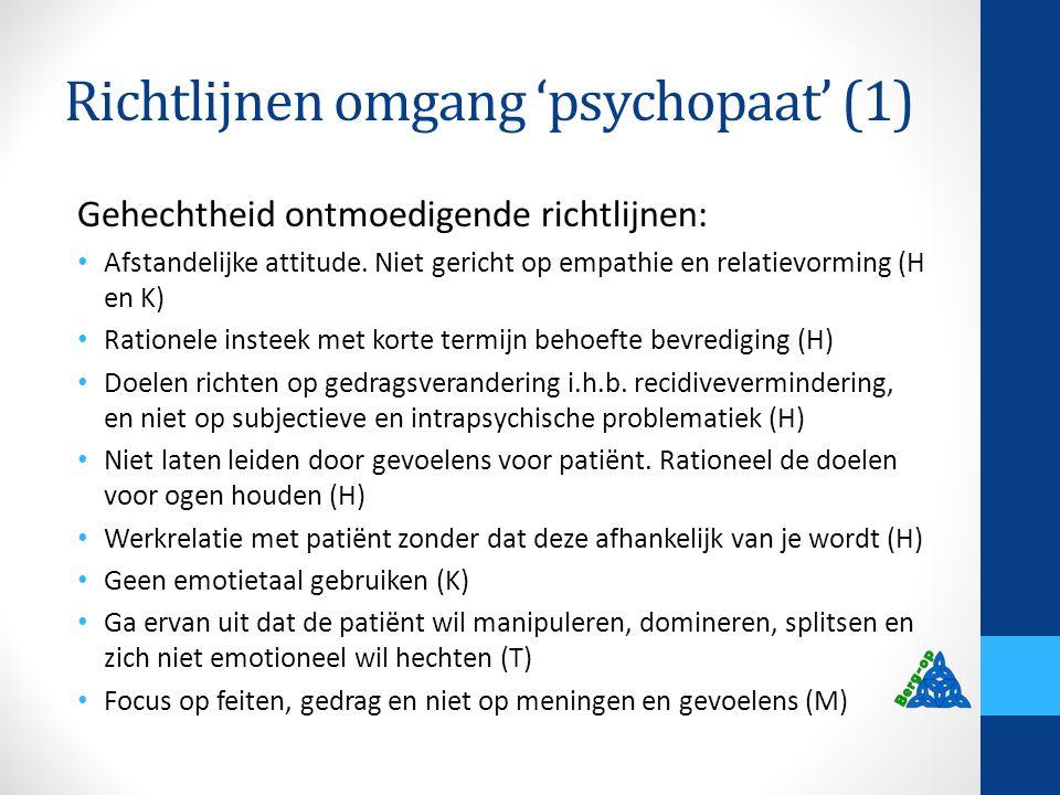 Richtlijnen omgang 'psychopaat' (1) Gehechtheid ontmoedigende richtlijnen: Afstandelijke attitude. Niet gericht op empathie en relatievorming (H en K)