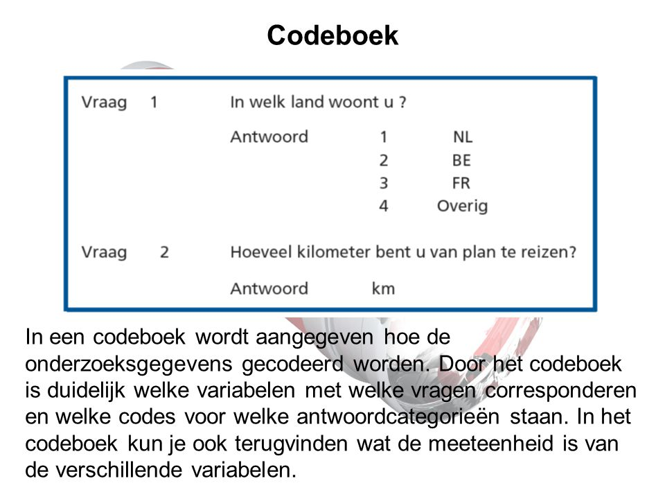 Codeboek In een codeboek wordt aangegeven hoe de onderzoeksgegevens gecodeerd worden. Door het codeboek is duidelijk welke variabelen met welke vragen