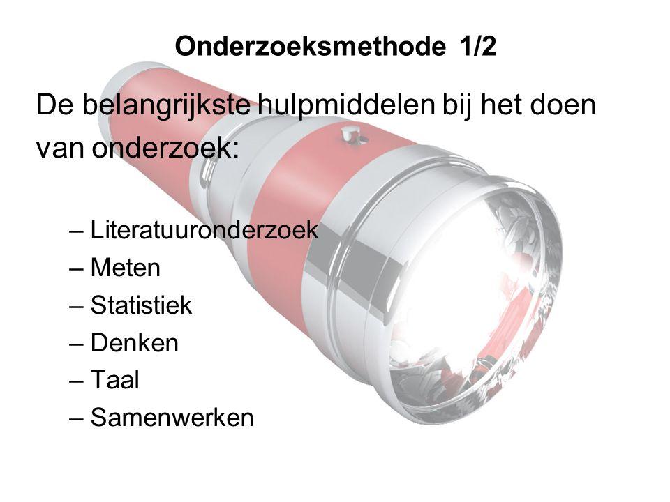 Onderzoeksmethode 1/2 De belangrijkste hulpmiddelen bij het doen van onderzoek: –Literatuuronderzoek –Meten –Statistiek –Denken –Taal –Samenwerken
